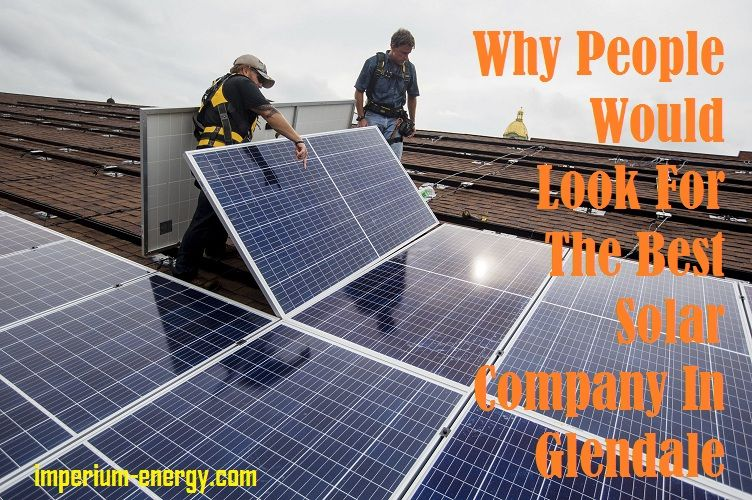 Why People Would Look For The Best Solar Company In Glendale Solar Solar Companies Solar Panels