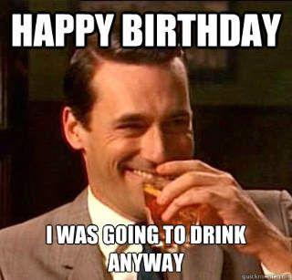 9cf577dcc80e949dd9da404aafc49859 going to drink anyway funny happy birthday meme birthdays
