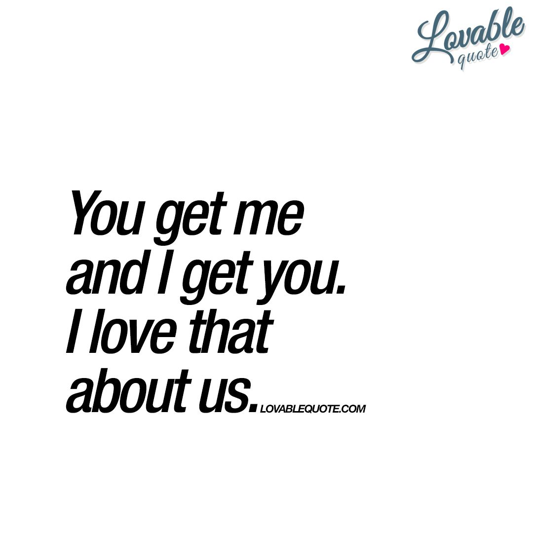 I Love Us Quotes You get me and I get you. I love that about us | Relationships  I Love Us Quotes