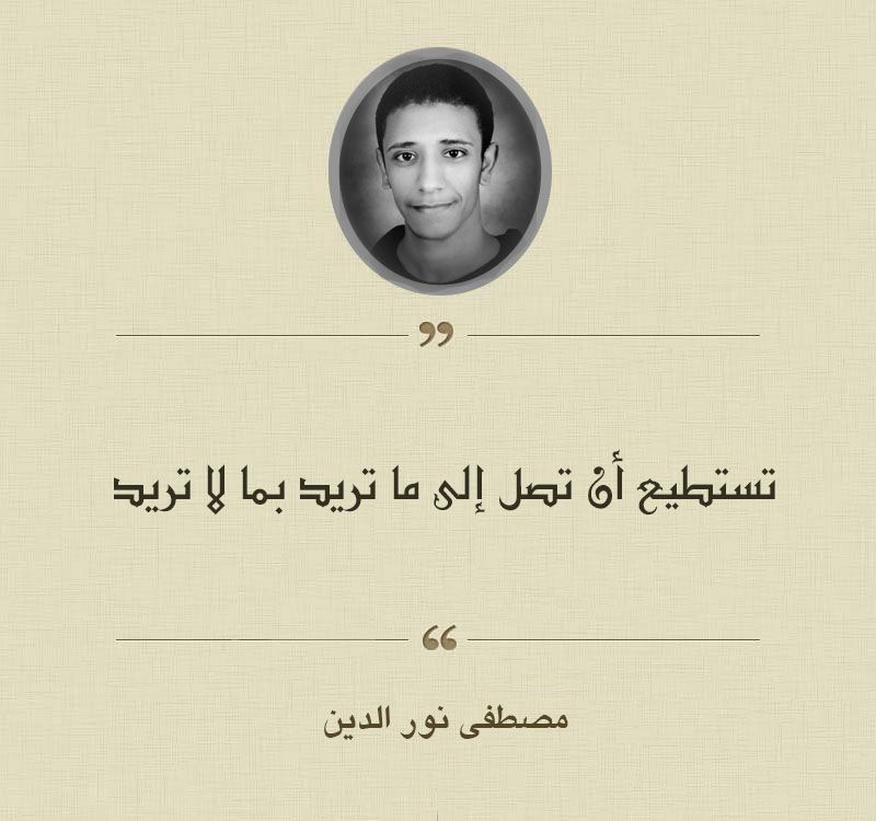 من اقوال مصطفى نور الدين تستطيع أن تصل إلى ما تريد بما لا تريد Wisdom Quotes Life Wisdom Quotes Life Quotes
