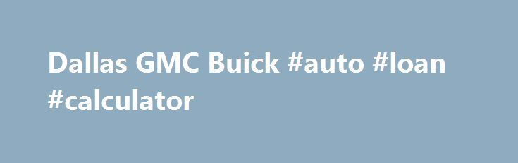 Dallas GMC Buick #auto #loan #calculator    usaremmont - auto loan calculator