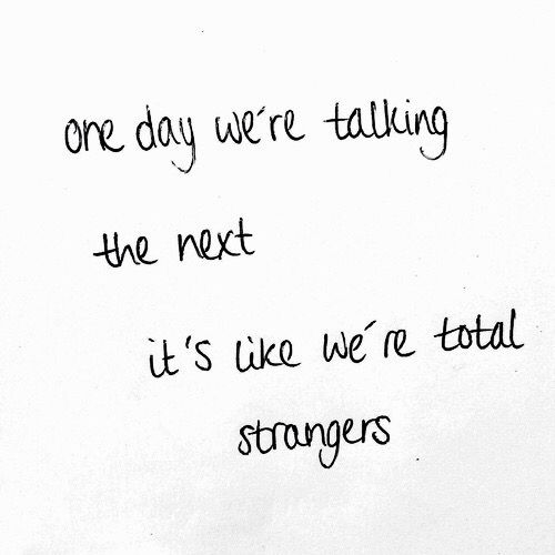 One Day We're Talking The Next Day It's Like We're Total Strangers Interesting Love Quotes For Teens