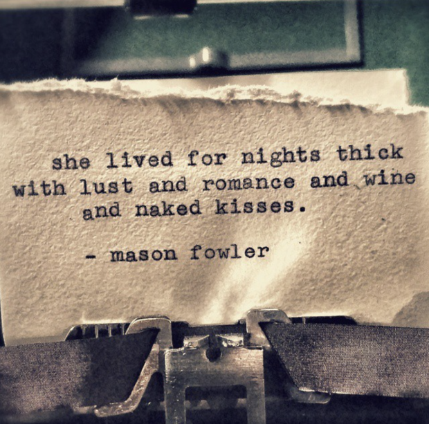 """She lived for nights thick with lust and romance and wine and naked kisses."" — Mason Fowler"