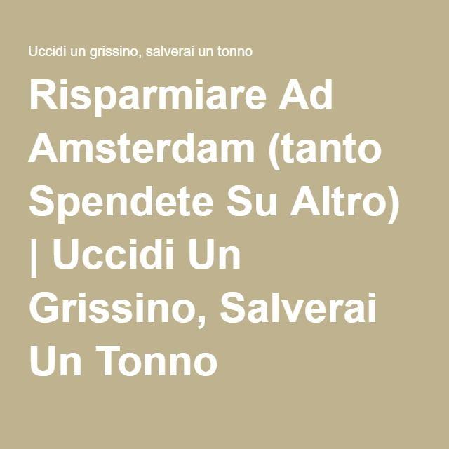 Risparmiare Ad Amsterdam (tanto Spendete Su Altro) | Uccidi Un Grissino, Salverai Un Tonno