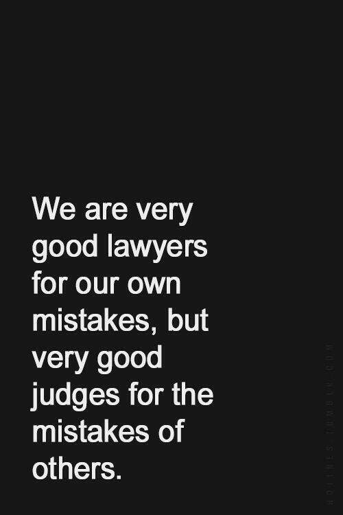 Life Quote   We are very good lawyers for our own mistakes, but