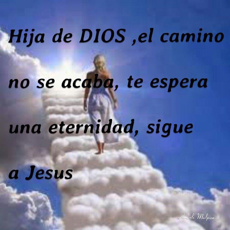 HIJA DE DIOS,  EL CAMINO NO SE ACABA,  TE ESPERA UNA ETERNIDAD, SIGUE A JESUS
