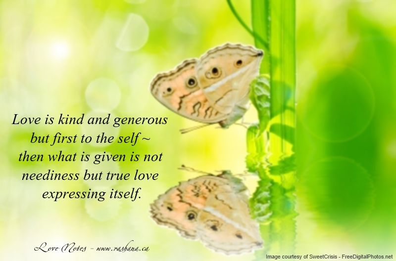Love is kind and generous but first to the self ~ then what is given is not neediness but true love expressing itself. http://www.getresponse.com/archive/rashanasnewsletter/Rashanas-Love-Notes-March-3-2014-23298203.html