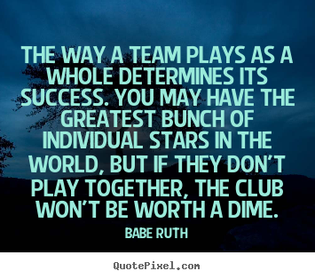 The way a team plays as a whole determines its success... Babe ...