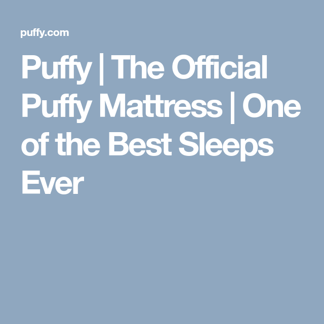 Puffy The Official Puffy Mattress One of the Best Sleeps Ever