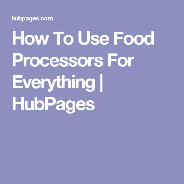 How To Use Food Processors For Everything | HubPages
