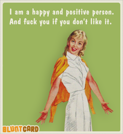 I am a happy and positive person.  And fuck you if you don't like it.