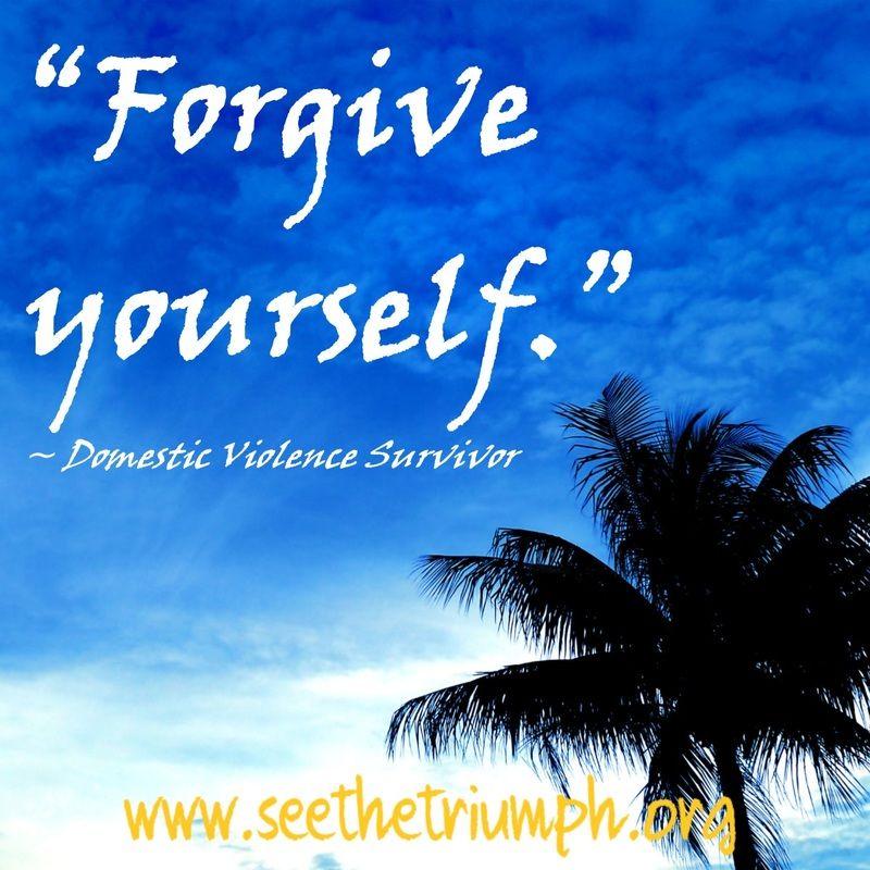 """Forgive yourself."" ~ Domestic violence survivor #seethetriumph"