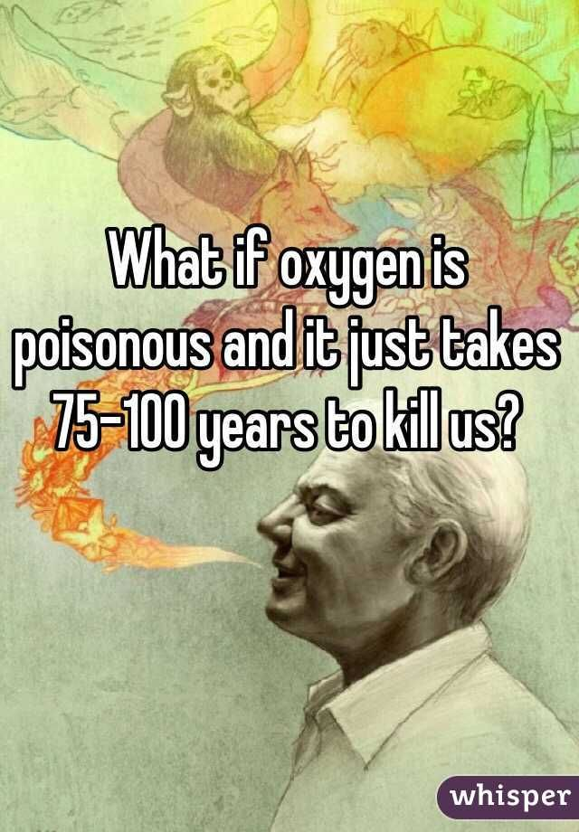 What If Oxygen Is Poisonous And It Just Takes 75 100 Years To Kill Us Whisper Confessions Whisper App Confessions Whisper App