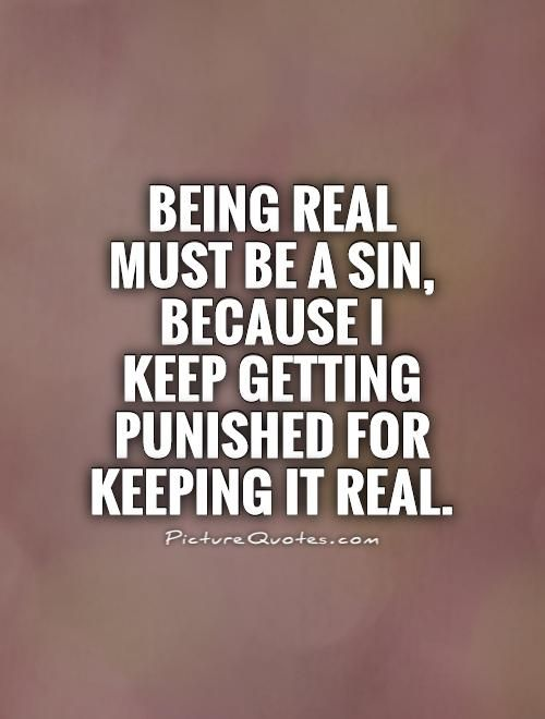 Being Real Must Be A Sin Because I Keep Getting Punished For