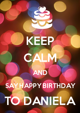 KEEP CALM AND SAY HAPPY BIRTHDAY TO DANIELA