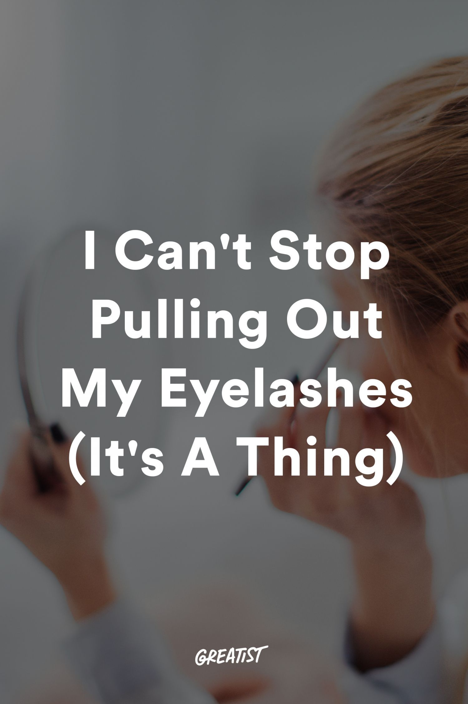 I Cant Stop Pulling Out My Eyelashes Its A Thing Stuff For Me
