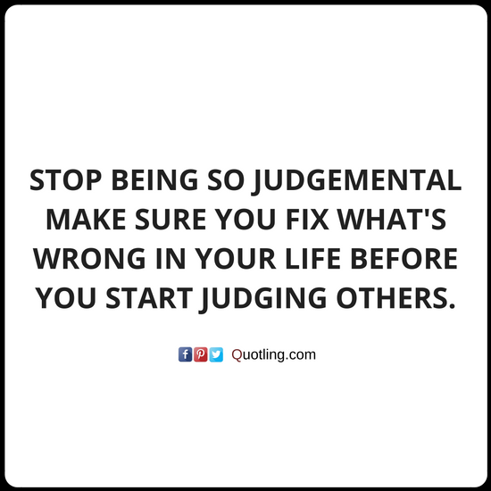 Stop Being So Judgemental Make Sure You Fix What S Wrong In Your Life Judging Quote Quotes About Judging Others Judg Judge Quotes Judgement Quotes Quotes