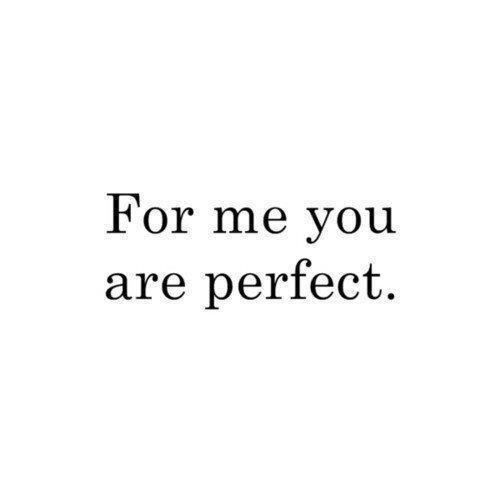 For me you are perfect