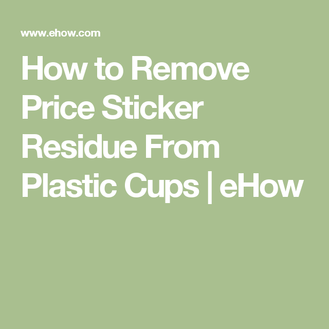 How to Remove Price Sticker Residue From Plastic Cups