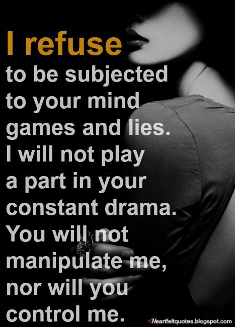 I refuse to be subjected to your mind games and lies.   Mind ...