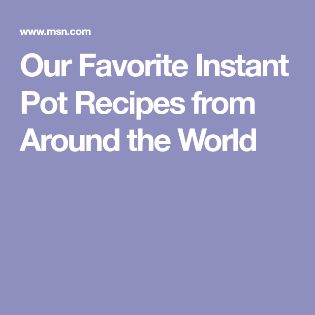 Our Favorite Instant Pot Recipes From Around The World Instant Pot Recipes Pot Recipes