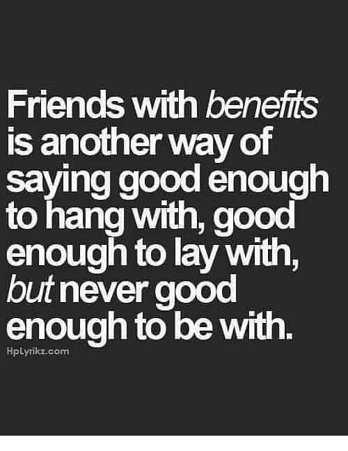 Friends With Benefits Is Another Way Of Saying Good Enough To Hang With Good Enough To Lay Just Friends Quotes Never Good Enough Quotes Bad Relationship Quotes