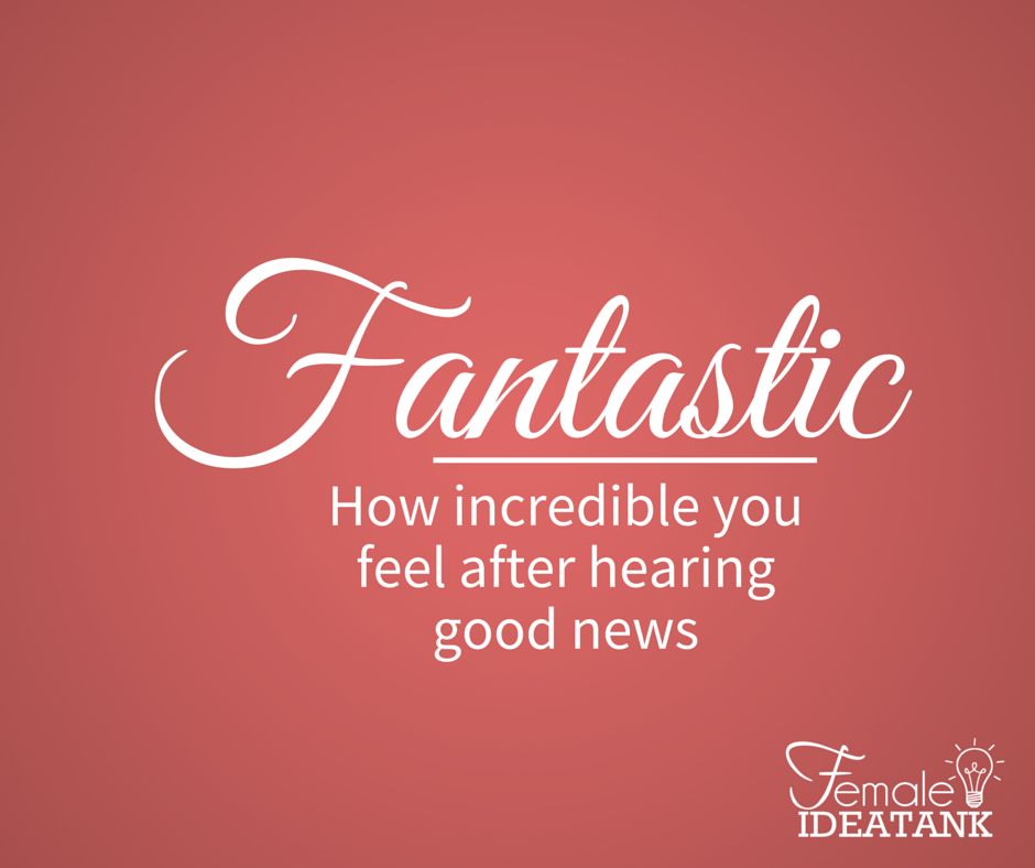 Fantastic   How incredible you feel after hearing good news