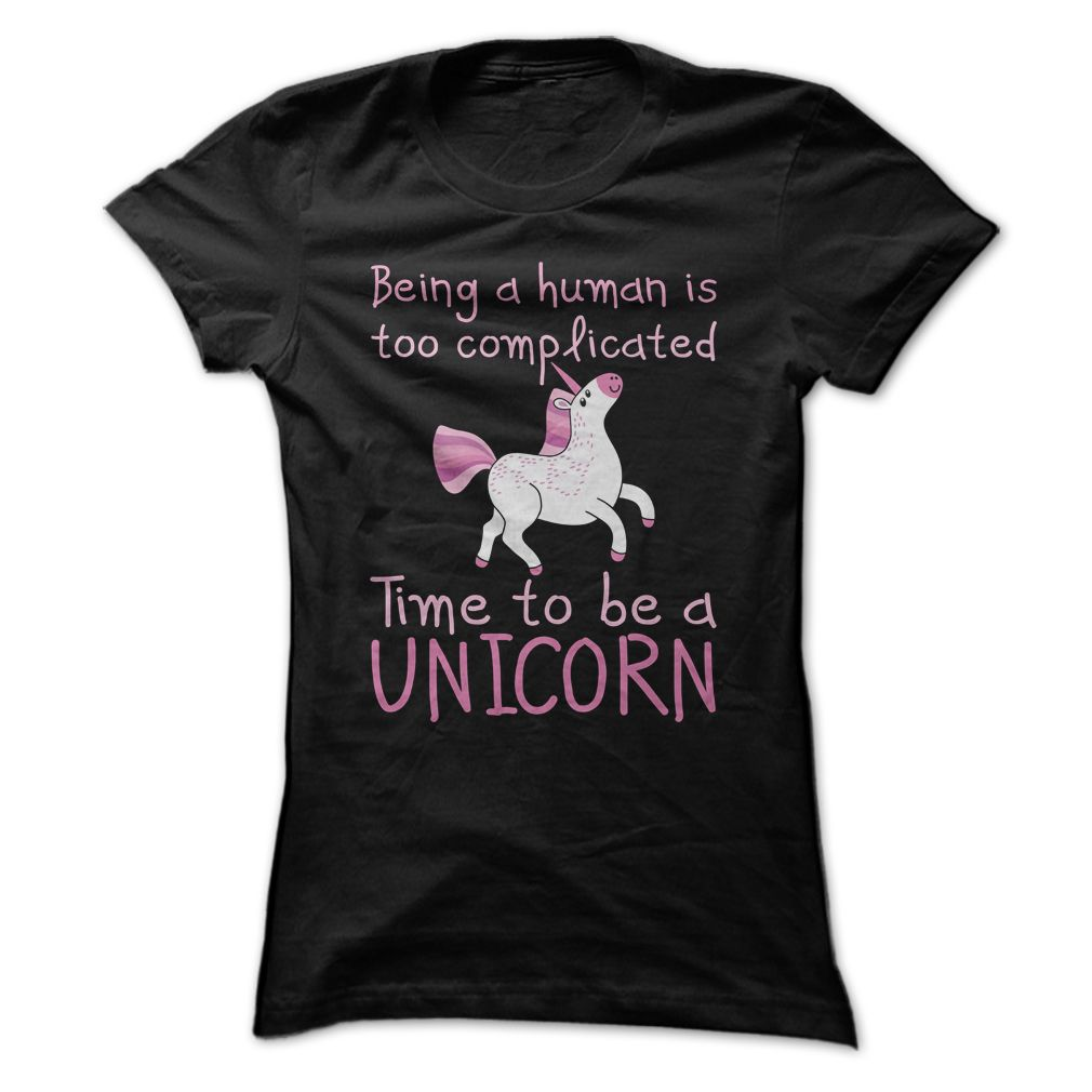 Being A Human Is Too Complicated - Time To Be A Unicorn T Shirt