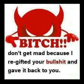 Bitch, don't get mad because I re-gifted your bullshit and gave it back to you.