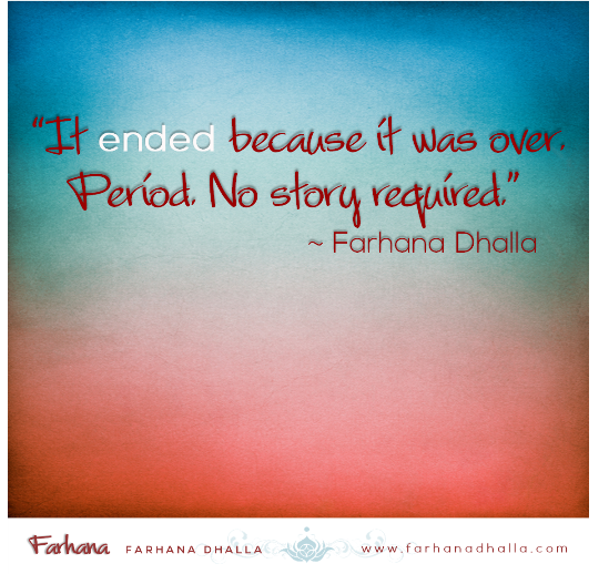 """""""It ended because it was over. Period. No story required."""" ~ Farhana Dhalla"""