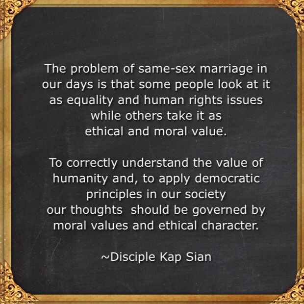 The problem of same-sex marriage in our days is that some people look at it as equality and human rights issues while others take it as ethical and moral value.  To correctly understand the value of humanity and, to apply democratic principles in our society  our thoughts  should be governed by moral values and ethical character.