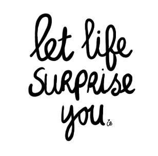 Let life surprise you.