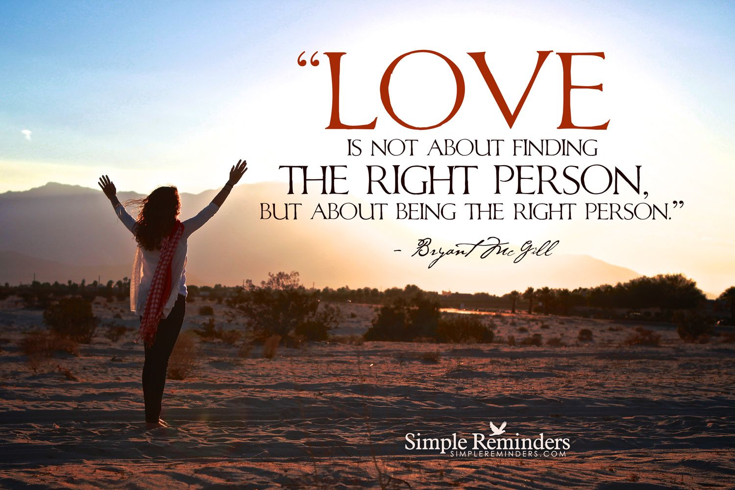 Love is not about finding the right person, but about being the right person. ~Bryant McGill  #love #soulmate #lover #partner  @Simple Reminders