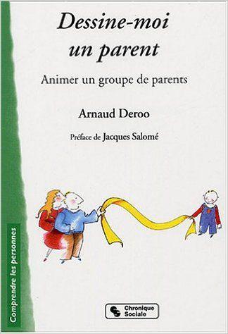 Amazon Fr Dessine Moi Un Parent Animer Un Groupe De Parents Arnaud Deroo Jacques Salome Livres Education Petite Enfance Education Bienveillante Anime