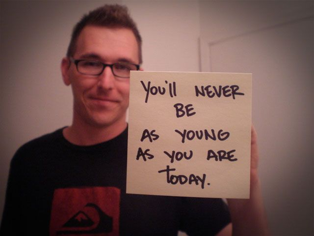 """""""you'll never be as young as you are today."""" thanks mike!"""