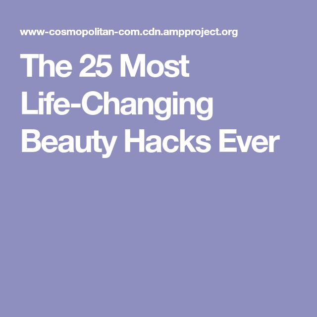 The 25 Most Life-Changing Beauty Hacks Ever