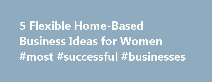 Flexible Home Based Business Ideas For Women Most Successful