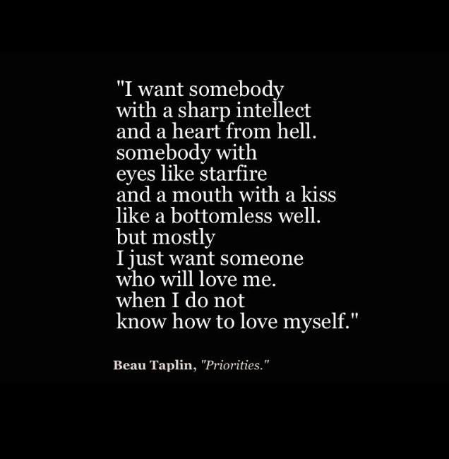 But mostly I want someone who will love me, when I do not know how to love myself.