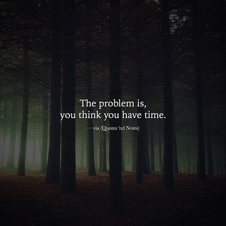The problem is you think you have time. —via http://ift.tt/2eY7hg4
