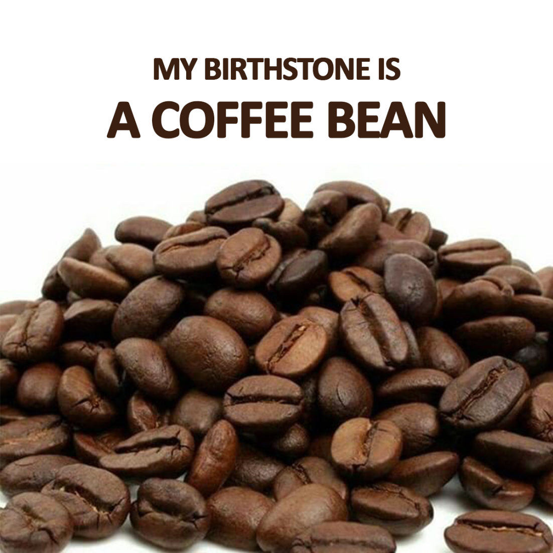 My birthstone is a coffee bean. What's yours? Thanks