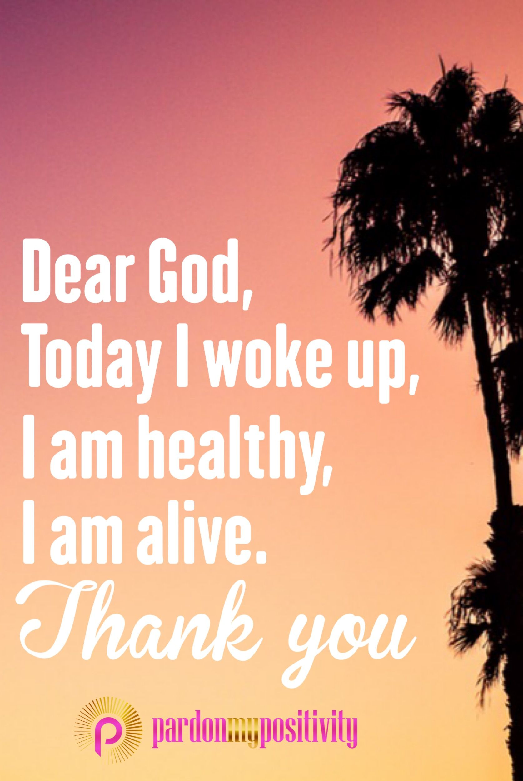 Dear God, today I woke up, I am healthy, I am alive, THANK YOU