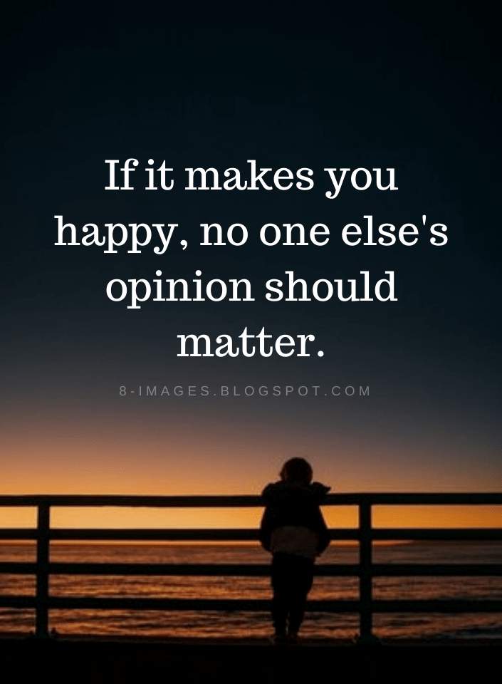 If it makes you happy, no one else's opinion should matter   Quotes - Quotes
