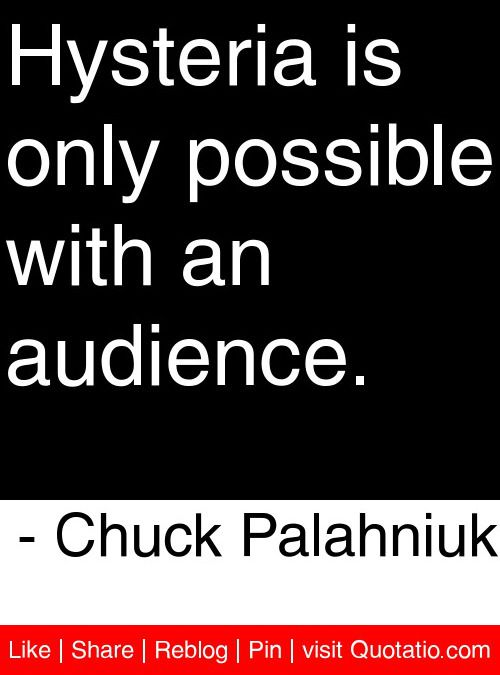 Hysteria Is Only Possible With An Audience Chuck Palahniuk Adorable Quote Finder
