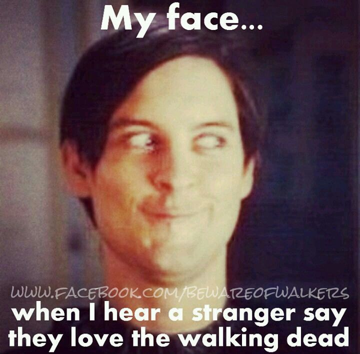 MY FACE... WHEN I HEAR A STRANGER SAY THEY LOVE THE WALKING DEAD