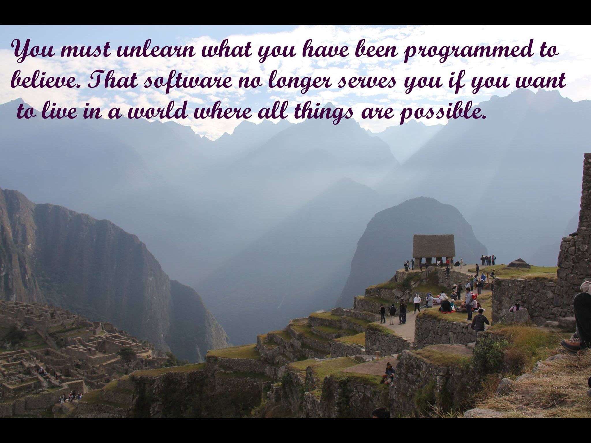 You must unlearn what you have been programmed to believe. That software no longer serves you if you want to live in a world where all things are possible.