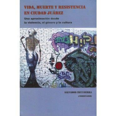 VIDA, MUERTE Y RESISTENCIA EN CIUDAD JUAREZ