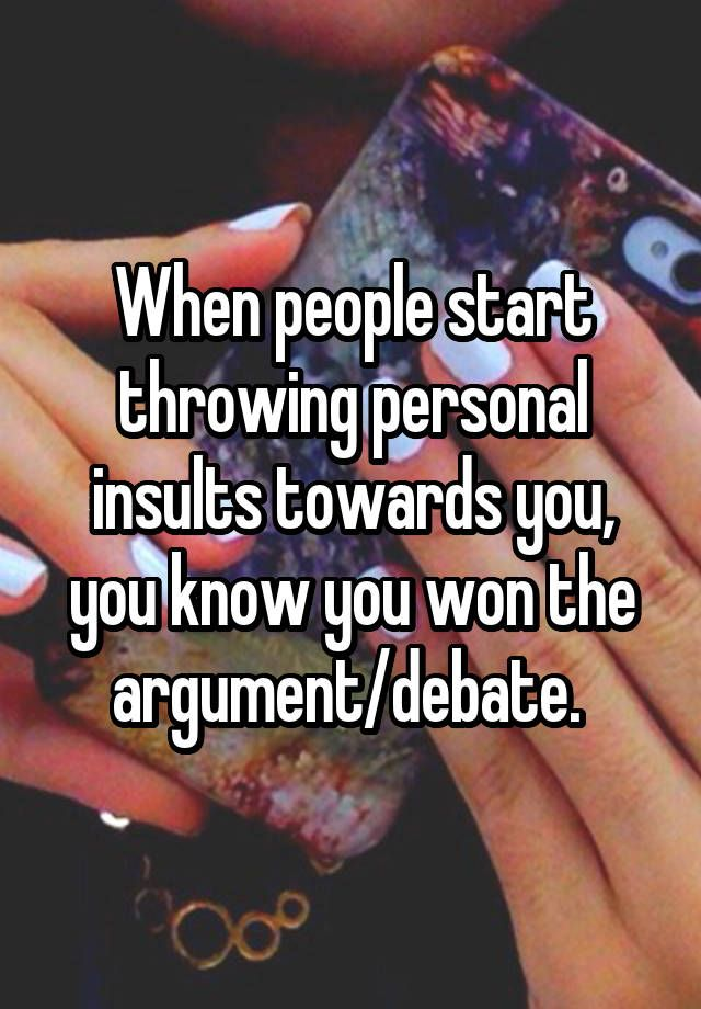 When people start throwing personal insults towards you, you know you won the argument/debate.