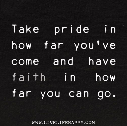 Take pride in how far you've come and have faith in how ...