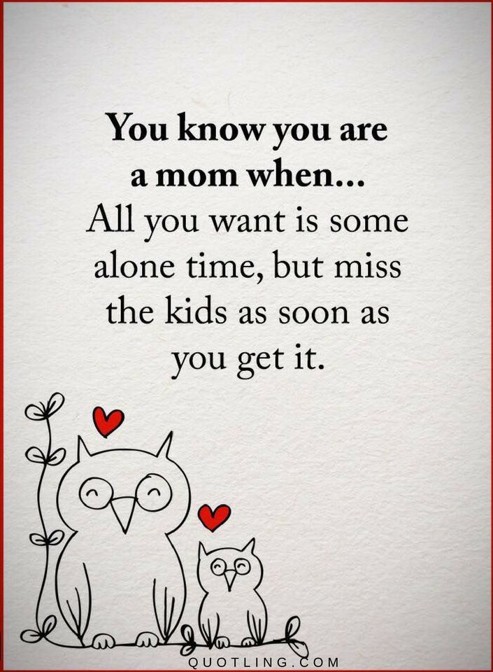 Mother Quotes You know you are a mom when ... All you want is some alone time, but miss the kids as soon as you get it.