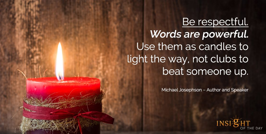 motivational quote: Be respectful. Words are powerful. Use them as candles to light the way, not clubs to beat someone up. Michael Josephson – Author and Speaker